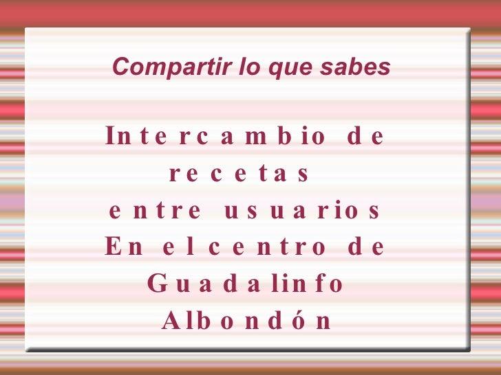 Compartir lo que sabes Intercambio de recetas  entre usuarios En el centro de Guadalinfo Albondón