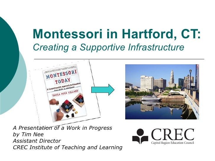 Montessori in Hartford, CT: Creating a Supportive Infrastructure A Presentation of a Work in Progress by Tim Nee Assistant...
