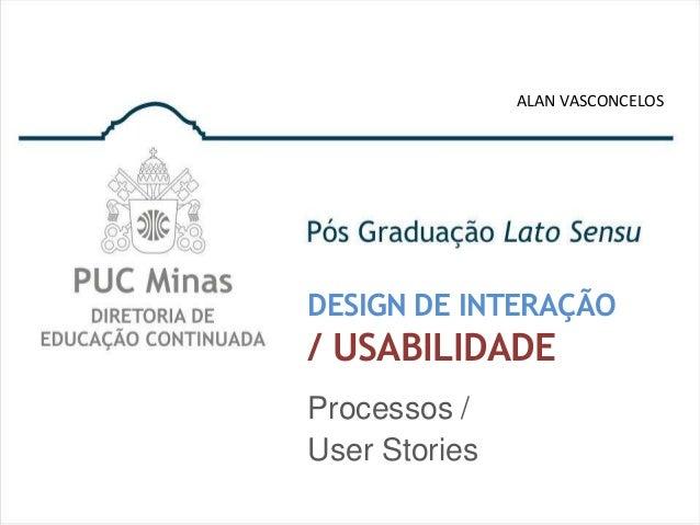 ALAN VASCONCELOSDESIGN DE INTERAÇÃO/ USABILIDADEProcessos /User Stories