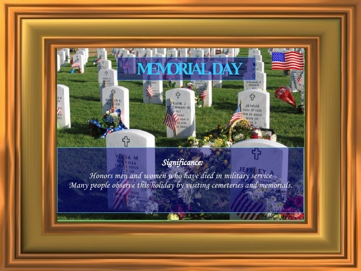 Significance: Honors men and women who have died in military service Many people observe this holiday by visiting cemeteri...