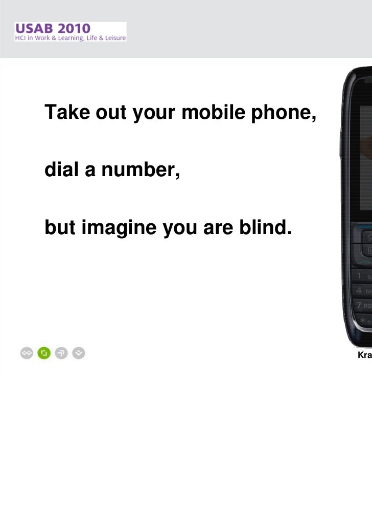 Take out your mobile phone,dial a number,but imagine you are blind.                              Krajnc E., Feiner J., Sch...