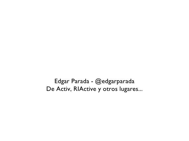 Usabilidad <ul><li>Edgar Parada - @edgarparada </li></ul><ul><li>De Activ, RIActive y otros lugares... </li></ul>