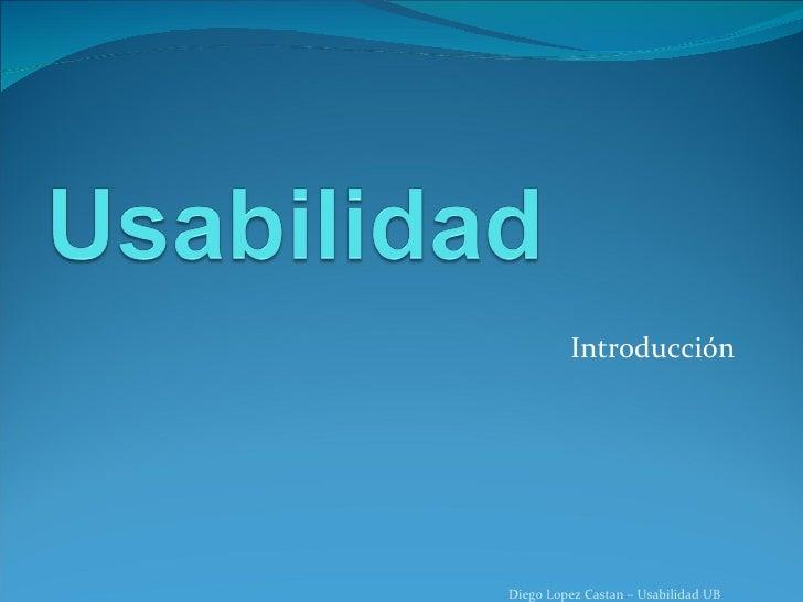 Introducción Diego Lopez Castan – Usabilidad UB