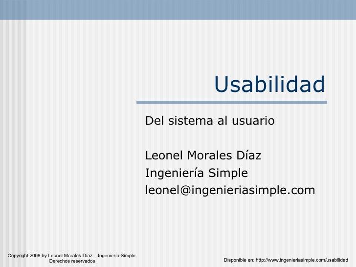 Usabilidad Del sistema al usuario Leonel Morales Díaz Ingeniería Simple [email_address] Copyright 2008 by Leonel Morales D...