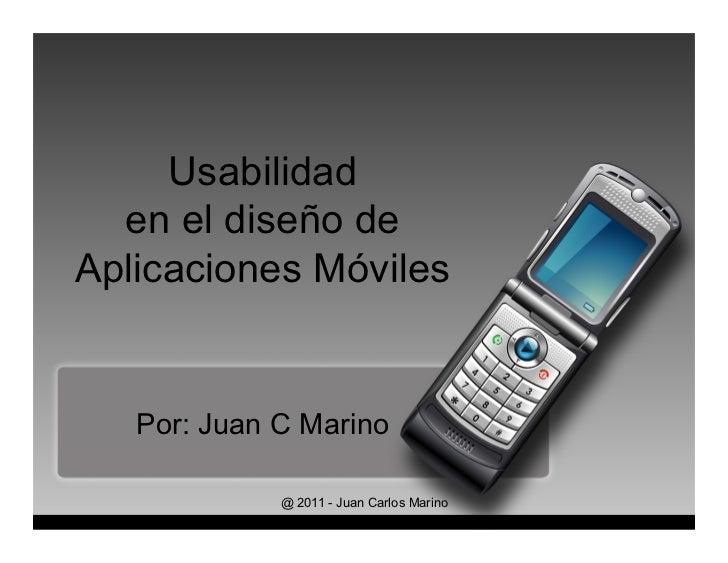 Usabilidad  en el diseño deAplicaciones Móviles   Por: Juan C Marino             @ 2011 - Juan Carlos Marino