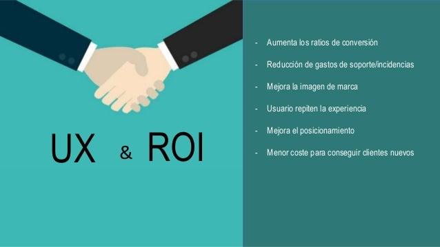 ROI - Aumenta los ratios de conversión - Reducción de gastos de soporte/incidencias - Mejora la imagen de marca - Usuario ...