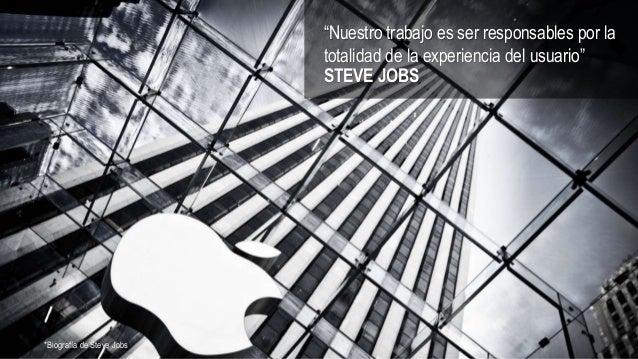 """""""Nuestro trabajo es ser responsables por la totalidad de la experiencia del usuario"""" STEVE JOBS *Biografía de Steve Jobs"""