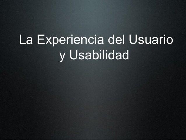 La Experiencia del Usuario y Usabilidad
