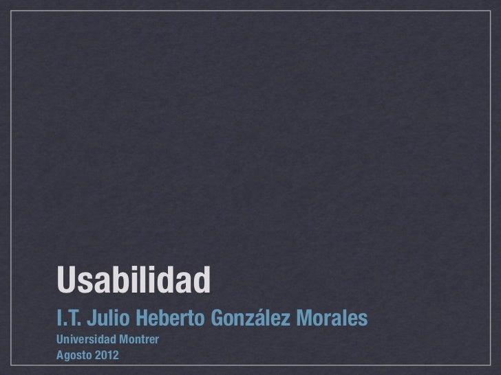 UsabilidadI.T. Julio Heberto González MoralesUniversidad MontrerAgosto 2012