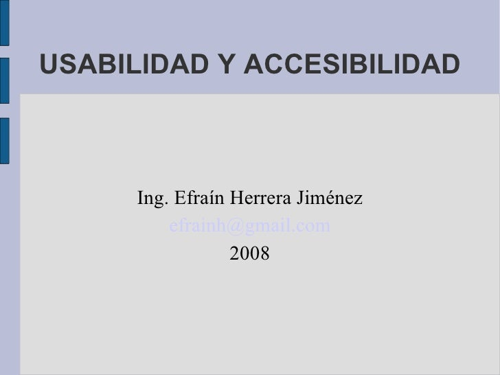 USABILIDAD Y ACCESIBILIDAD Ing. Efraín Herrera Jiménez [email_address] 2008