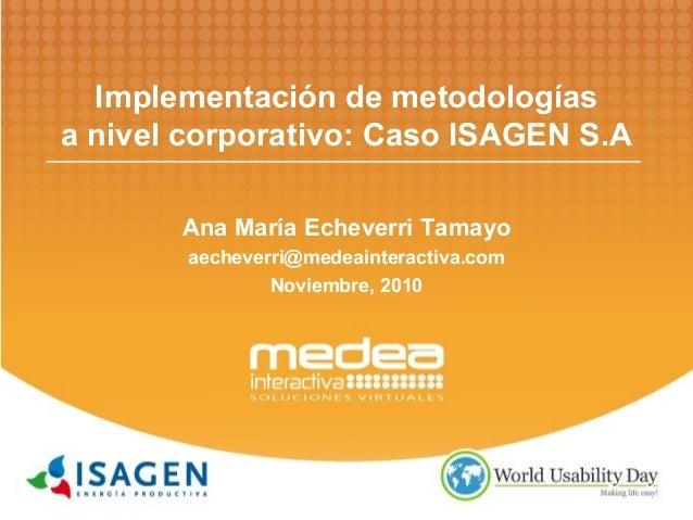 Implementación de metodologías a nivel corporativo: Caso ISAGEN S.A Ana María Echeverri Tamayo aecheverri@medeainteractiva...