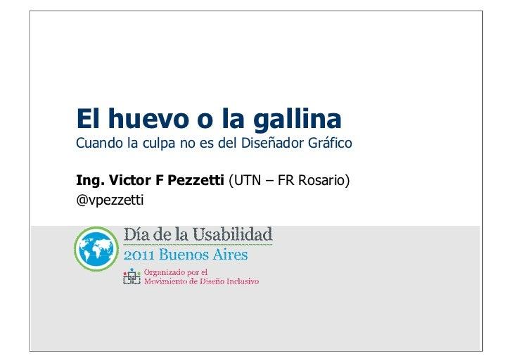 El huevo o la gallinaCuando la culpa no es del Diseñador GráficoIng. Victor F Pezzetti (UTN – FR Rosario)@vpezzetti