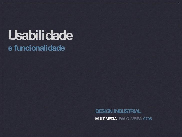 Usabilidade <ul><li>e funcionalidade </li></ul>DESIGN INDUSTRIAL MULTIMEDIA EVA OLIVEIRA 0708