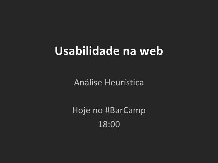 Usabilidade na web Análise Heurística Hoje no #BarCamp 18:00