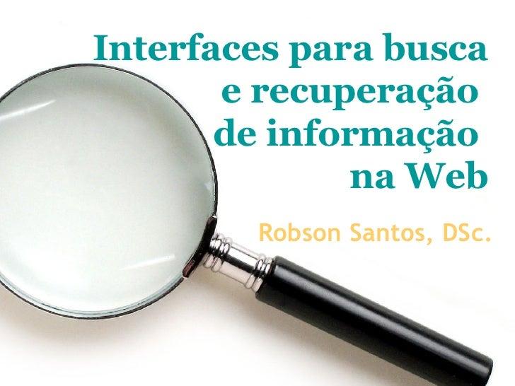 Interfaces para busca e recuperação  de informação  na Web Robson Santos, DSc.