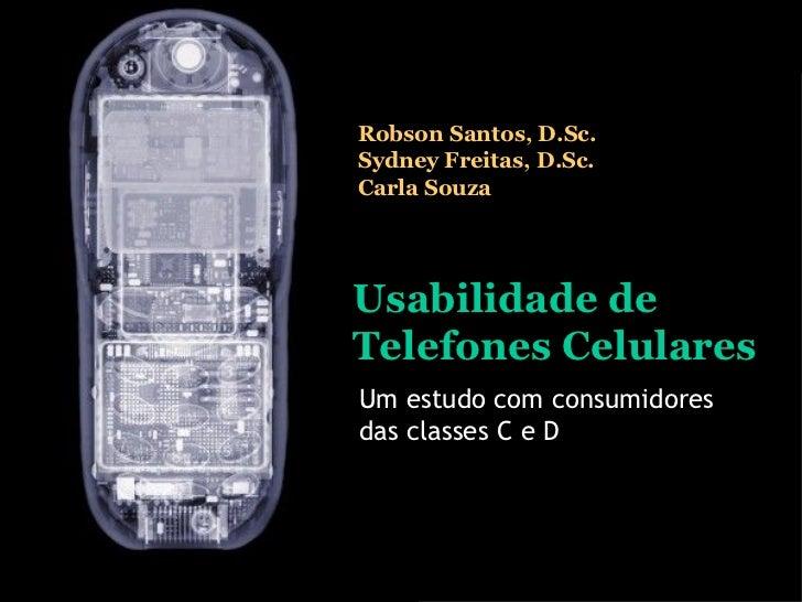Usabilidade de Telefones Celulares Um estudo com consumidores das classes C e D Robson Santos, D.Sc. Sydney Freitas, D.Sc....