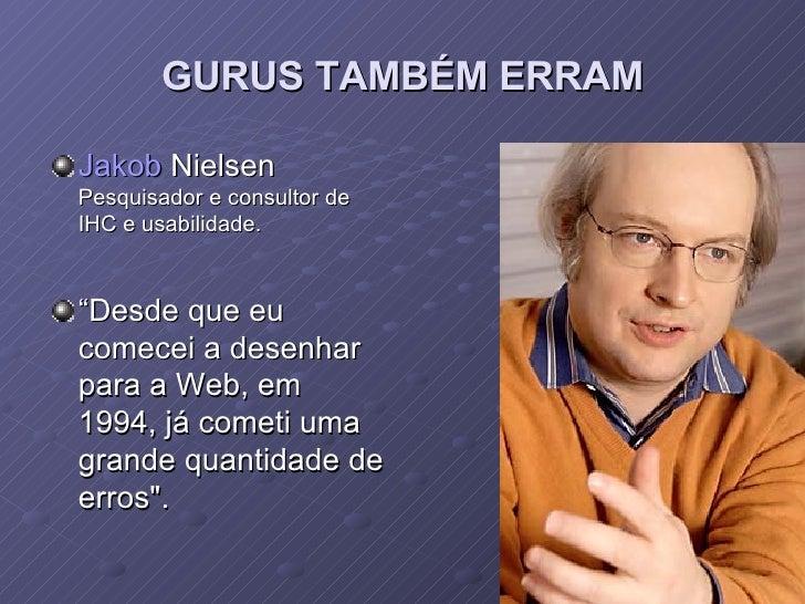 """GURUS TAMBÉM ERRAM <ul><li>Jakob  Nielsen Pesquisador e consultor de IHC e usabilidade. </li></ul><ul><li>"""" Desde que eu c..."""