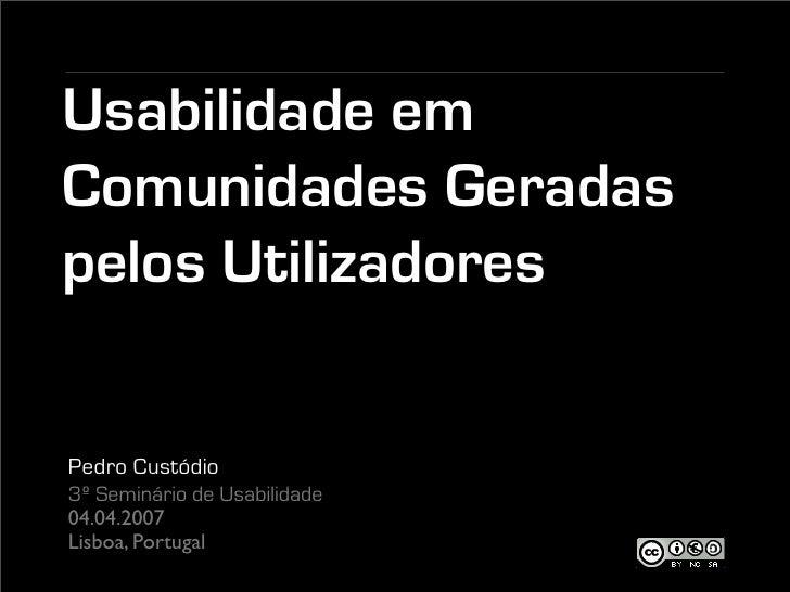 Usabilidade em Comunidades Geradas pelos Utilizadores   Pedro Custódio 3º Seminário de Usabilidade 04.04.2007 Lisboa, Port...
