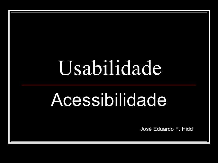 Usabilidade Acessibilidade José Eduardo F. Hidd