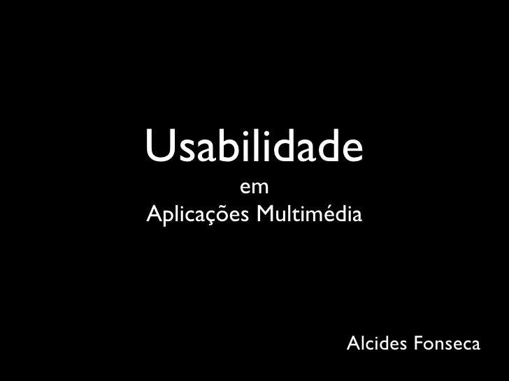 Usabilidade          em Aplicações Multimédia                        Alcides Fonseca