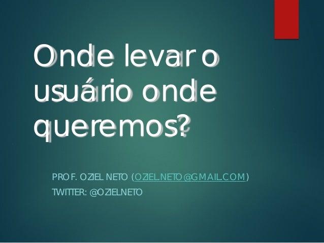 Onde levar o usuário onde queremos? PROF. OZIEL NETO (OZIEL.NETO@GMAIL.COM) TWITTER: @OZIELNETO
