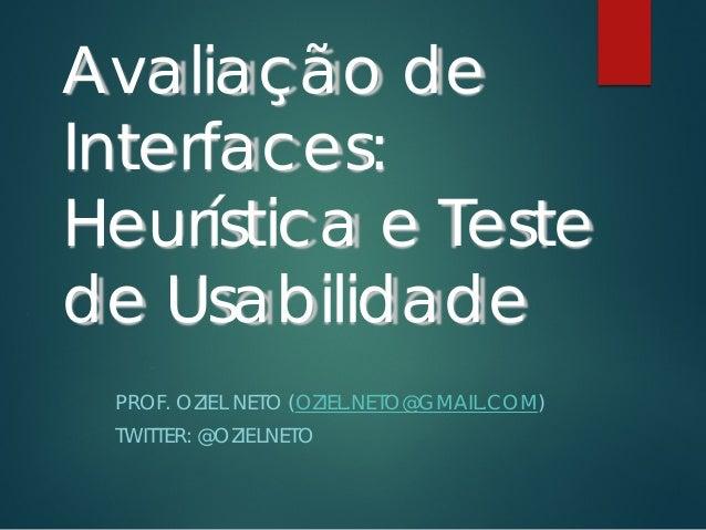 Avaliação de Interfaces: Heurística e Teste de Usabilidade PROF. OZIEL NETO (OZIEL.NETO@GMAIL.COM) TWITTER: @OZIELNETO