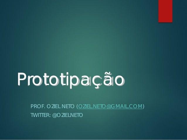Prototipação PROF. OZIEL NETO (OZIEL.NETO@GMAIL.COM) TWITTER: @OZIELNETO