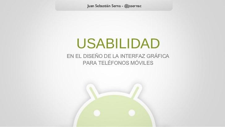 <ul><li>EN EL DISEÑO DE LA INTERFAZ GRÁFICA </li></ul><ul><li>PARA TELÉFONOS MÓVILES </li></ul>USABILIDAD Juan Sebastián S...