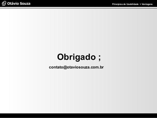 Especialista em Usabilidade e Avaliação de Interfaces Princípios de Usabilidade > Vantagens Obrigado ; contato@otaviosouza...