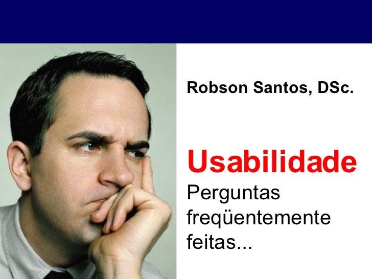 Usabilidade Perguntas freqüentemente feitas... Robson Santos, DSc.