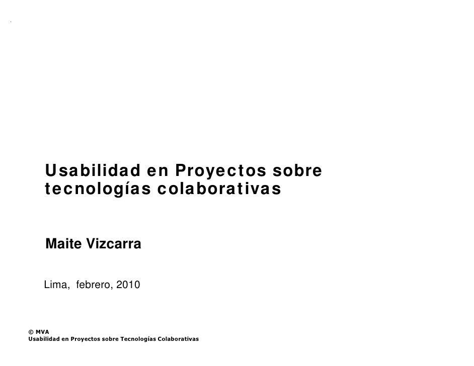 Usabilidad en Proyectos sobre      tecnologías colaborativas        Maite Vizcarra      Lima, febrero, 2010    © MVA Usabi...