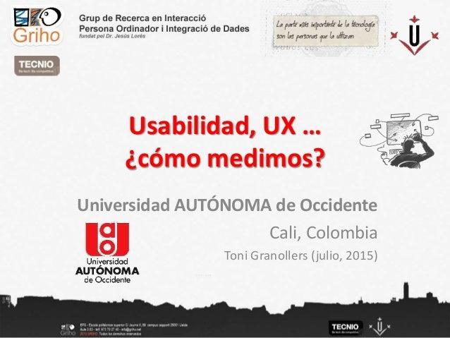 Usabilidad, UX … ¿cómo medimos? Universidad AUTÓNOMA de Occidente Cali, Colombia Toni Granollers (julio, 2015)
