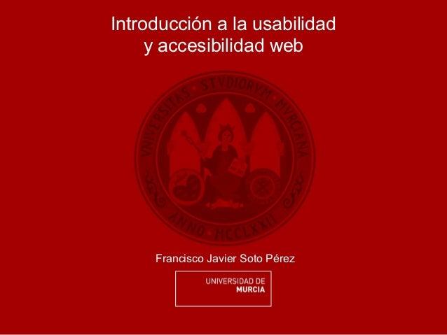 Introducción a la usabilidad     y accesibilidad web     Francisco Javier Soto Pérez
