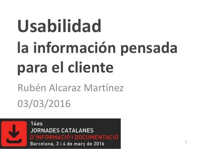Usabilidad la información pensada para el cliente Rubén Alcaraz Martínez 03/03/2016 1