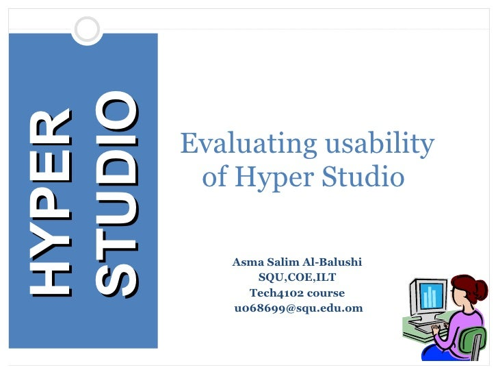 Asma Salim Al-Balushi  SQU,COE,ILT  Tech4102 course  [email_address] Evaluating usability of Hyper Studio  HYPER STUDIO