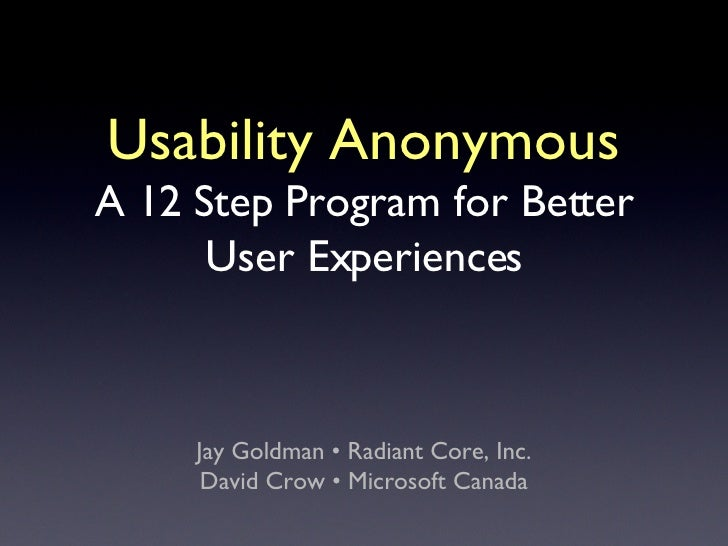 Usability Anonymous A 12 Step Program for Better User Experiences <ul><li>Jay Goldman • Radiant Core, Inc. </li></ul><ul><...