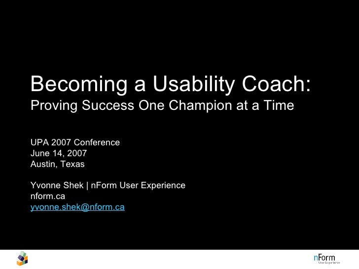 Becoming a Usability Coach:   Proving Success One Champion at a Time UPA 2007 Conference June 14, 2007  Austin, Texas  Yvo...