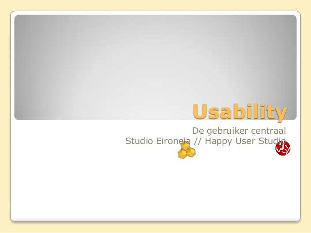 Usability               De gebruiker centraalStudio Eironeia // Happy User Studio