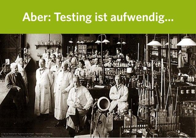 Aber: Testing ist aufwendig... cc-by-sa: Institut für Hygiene und Umwelt - Hansestadt Hamburg http://commons.wikimedia.org...