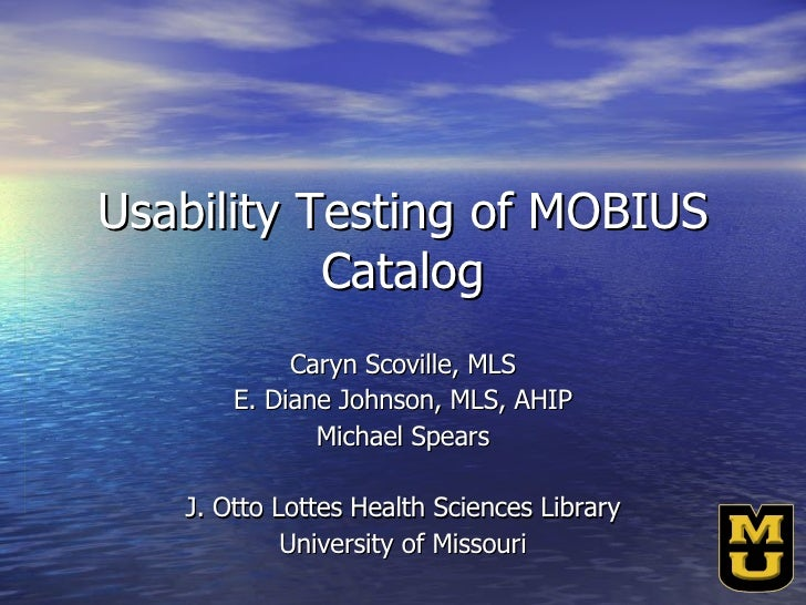 Usability Testing of MOBIUS Catalog Caryn Scoville, MLS E. Diane Johnson, MLS, AHIP Michael Spears J. Otto Lottes Health S...