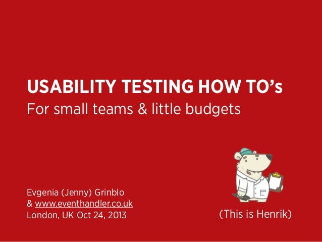 USABILITY TESTING HOW TO's For small teams & little budgets  Evgenia (Jenny) Grinblo & www.eventhandler.co.uk London, UK O...