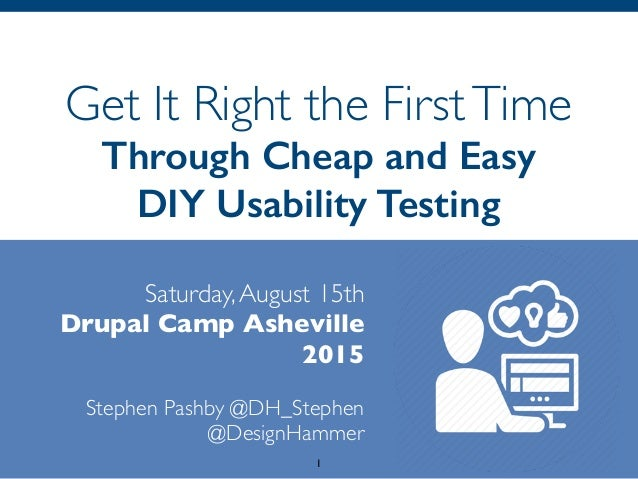 Get It Right the FirstTime Through Cheap and Easy DIY Usability Testing Saturday,August 15th Drupal Camp Asheville 2015 ...