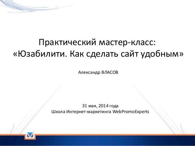 Практический мастер-класс: «Юзабилити. Как сделать сайт удобным» 31 мая, 2014 года Школа Интернет-маркетинга WebPromoExper...