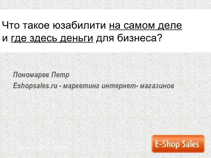Пономарев Петр Eshopsales.ru  - маркетинг интернет-   магазинов Санкт-Петербург ,  2010 г. Что такое юзабилити  на самом д...