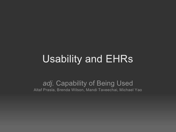 Usability and EHRs      adj. Capability of Being Used Altaf Prasla, Brenda Wilson, Mandi Taveechai, Michael Yao