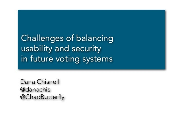 Challenges of balancing usability and security in future voting systems Dana Chisnell @danachis @ChadButterfly