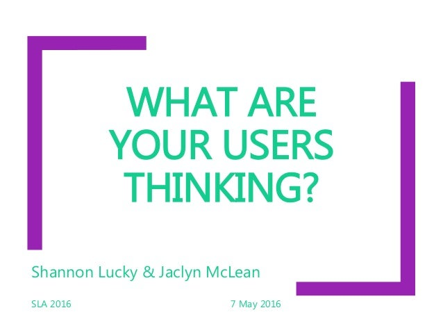 WHAT ARE YOUR USERS THINKING? Shannon Lucky & Jaclyn McLean SLA 2016 7 May 2016