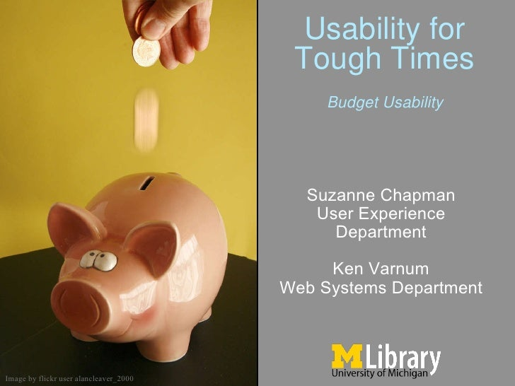 Usability for Tough Times Suzanne Chapman User Experience Department Ken Varnum Web Systems Department Image by flickr use...