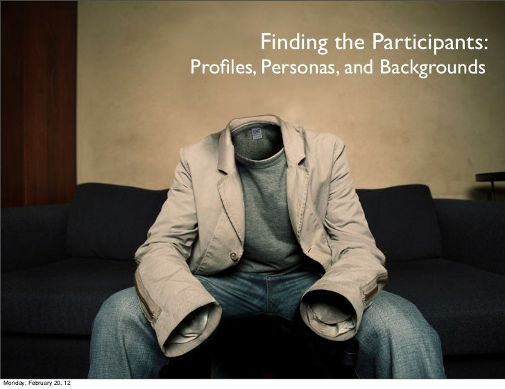 Finding the Participants:                          Profiles, Personas, and BackgroundsMonday, February 20, 12