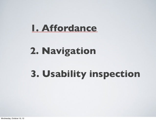 1. Affordance 2. Navigation 3. Usability inspection  Wednesday, October 16, 13